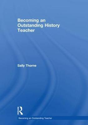 Becoming an Outstanding History Teacher by Sally Thorne
