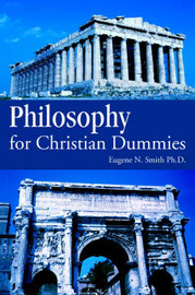 Philosophy for Christian Dummies by Eugene N Smith Ph.D