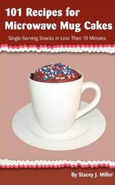 101 Recipes for Microwave Mug Cakes by Stacey J. Miller