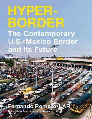 Hyperborder: The Contemporary U.S. - Mexico Border and Its Future by Fernando Romero