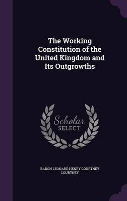 The Working Constitution of the United Kingdom and Its Outgrowths by Baron Leonard Henry Courtney Courtney image