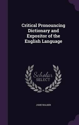 Critical Pronouncing Dictionary and Expositor of the English Language by John Walker