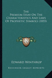 The Premium Essay on the Characteristics and Laws of Prophetthe Premium Essay on the Characteristics and Laws of Prophetic Symbols (1855) IC Symbols (1855) by Edward Winthrop