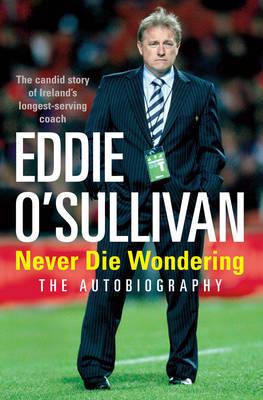 Eddie O'Sullivan: Never Die Wondering by Eddie O'Sullivan image