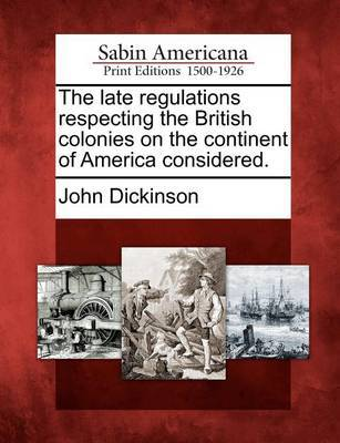 The Late Regulations Respecting the British Colonies on the Continent of America Considered. by John Dickinson