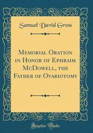 Memorial Oration in Honor of Ephraim McDowell, the Father of Ovariotomy (Classic Reprint) by Samuel David Gross