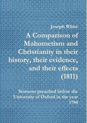 A A Comparison of Mahometism and Christianity in their history, their evidence, and their effects 1811 by Joseph White
