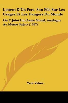 Lettres D'Un Pere Son Fils Sur Les Usages Et Les Dangers Du Monde: On Y Joint Un Conte Moral, Analogue Au Meme Suject (1787) by Yves Valois