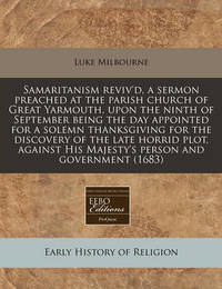 Samaritanism Reviv'd, a Sermon Preached at the Parish Church of Great Yarmouth, Upon the Ninth of September Being the Day Appointed for a Solemn Thanksgiving for the Discovery of the Late Horrid Plot, Against His Majesty's Person and Government (1683) by Luke Milbourne