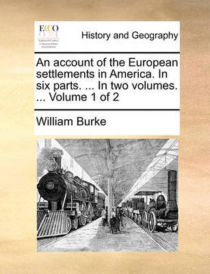 An Account of the European Settlements in America. in Six Parts. ... in Two Volumes. ... Volume 1 of 2 by William Burke image