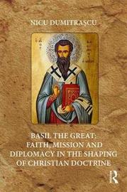 Basil the Great: Faith, Mission and Diplomacy in the Shaping of Christian Doctrine by Nicu Dumitrascu