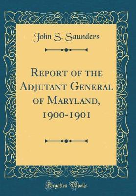 Report of the Adjutant General of Maryland, 1900-1901 (Classic Reprint) by John S Saunders