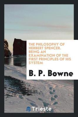 The Philosophy of Herbert Spencer. Being an Examination of the First Principles of His System by B. P. Bowne