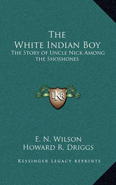 The White Indian Boy: The Story of Uncle Nick Among the Shoshones by Elijah Nicholas Wilson