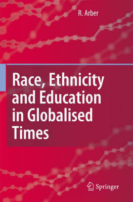 Race, Ethnicity and Education in Globalised Times by R. Arber