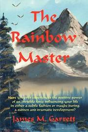The Rainbow Master: Have You Ever Experienced the Positive Power of an Invisible Force Influencing Your Life in Either a Subtle Fashion or by James Garrett