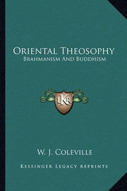 Oriental Theosophy: Brahmanism and Buddhism by W. J. Coleville