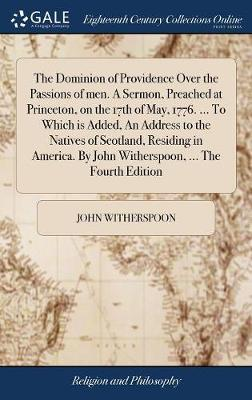 The Dominion of Providence Over the Passions of Men. a Sermon, Preached at Princeton, on the 17th of May, 1776. ... to Which Is Added, an Address to the Natives of Scotland, Residing in America. by John Witherspoon, ... the Fourth Edition by John Witherspoon