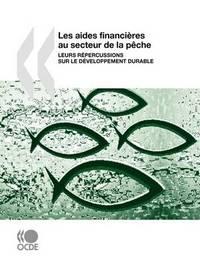 Les Aides Financieres Au Secteur De La Peche: Leurs Repercussions Sur Le Developpement Durable by OECD Publishing