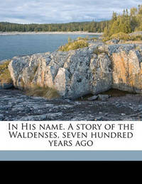 In His Name. a Story of the Waldenses, Seven Hundred Years Ago by Edward Everett Hale Jr
