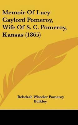 Memoir Of Lucy Gaylord Pomeroy, Wife Of S. C. Pomeroy, Kansas (1865) by Rebekah Wheeler Pomeroy Bulkley
