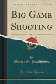 Big Game Shooting, Vol. 1 (Classic Reprint) by Horace G Hutchinson