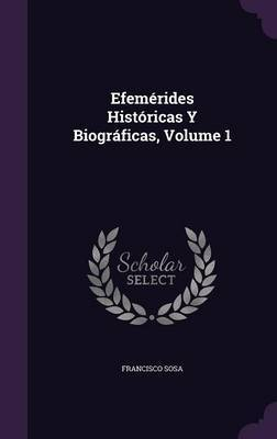 Efemerides Historicas y Biograficas, Volume 1 by Francisco Sosa image