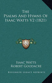 The Psalms and Hymns of Isaac Watts V2 (1821) the Psalms and Hymns of Isaac Watts V2 (1821) by Isaac Watts