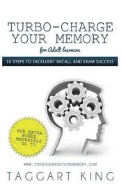 Turbo-Charge Your Memory (for Adult Learners) - 10 Steps to Excellent Recall and Exam Success by Taggart W.D. King