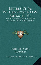 Lettres de M. William Coxe A M.W. Melmoth V1: Sur L'Etat Politique, Civil Et Naturel de La Suisse (1782) by William Coxe