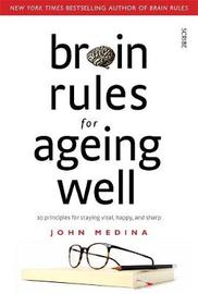 Brain Rules for Ageing Well: 10 Principles for Staying Vital, Happy, and Sharp by John Medina