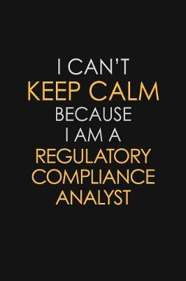 I Can't Keep Calm Because I Am A Regulatory Compliance Analyst by Blue Stone Publishers