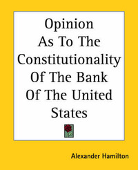 Opinion As To The Constitutionality Of The Bank Of The United States by Alexander Hamilton