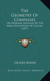 The Geometry of Compasses: Or Problems Resolved by the Mere Description of Circles (1877) by Oliver Byrne