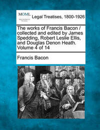 The Works of Francis Bacon / Collected and Edited by James Spedding, Robert Leslie Ellis, and Douglas Denon Heath. Volume 4 of 14 by Francis Bacon