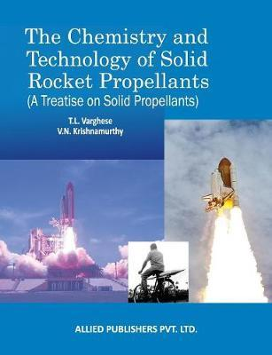 The Chemistry and Technology of Solid Rocket Propellants by T L Varghese