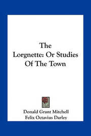 The Lorgnette: Or Studies of the Town by Donald Grant Mitchell
