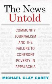 The News Untold: Community Journalism and the Failure to Confront Poverty in Appalachia by Michael Clay Carey image