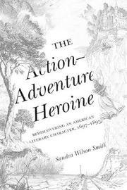 The Action-Adventure Heroine by Sandra Wilson Smith
