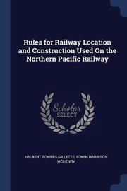 Rules for Railway Location and Construction Used on the Northern Pacific Railway by Halbert Powers Gillette