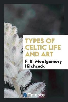 Types of Celtic Life and Art by F.R MonTgomery Hitchcock