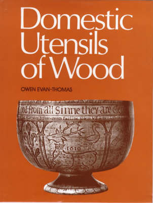 Domestic Utensils of Wood, XVIth to XIXth Century by Owen Evan-Thomas