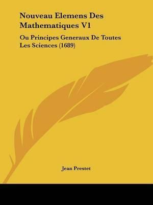 Nouveau Elemens Des Mathematiques V1: Ou Principes Generaux De Toutes Les Sciences (1689) by Jean Prestet