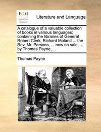 A Catalogue of a Valuable Collection of Books in Various Languages; Containing the Libraries of General Robert Clerk, Richard Moland ... the Rev. Mr. Parsons, ... Now on Sale, ... by Thomas Payne, by Thomas Payne image