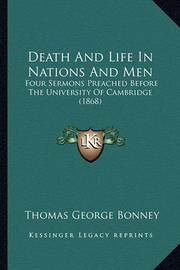 Death and Life in Nations and Men: Four Sermons Preached Before the University of Cambridge (1868) by Thomas George Bonney
