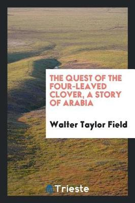 The Quest of the Four-Leaved Clover, a Story of Arabia by Walter Taylor Field