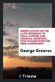 Observations on the Laws Referring to Child-Murder and Criminal Abortion, with Suggestions for Their Amendment by George Greaves image