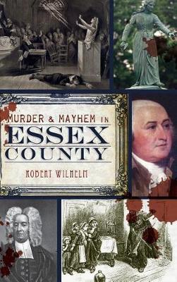 Murder & Mayhem in Essex County by Robert Wilhelm