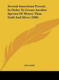 Several Assertions Proved, in Order to Create Another Species of Money Than Gold and Silver (1906) by John Asgill image