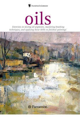 Oils: Exercises in Mixing Oil Pigments, Mastering Brushing Techniques, and Applying These Skills to Finished Paintings